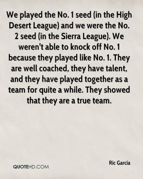 Ric Garcia  - We played the No. 1 seed (in the High Desert League) and we were the No. 2 seed (in the Sierra League). We weren't able to knock off No. 1 because they played like No. 1. They are well coached, they have talent, and they have played together as a team for quite a while. They showed that they are a true team.
