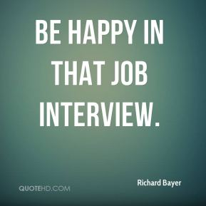 Richard Bayer  - Be happy in that job interview.