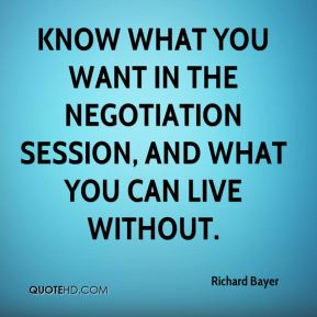 Richard Bayer  - Know what you want in the negotiation session, and what you can live without.