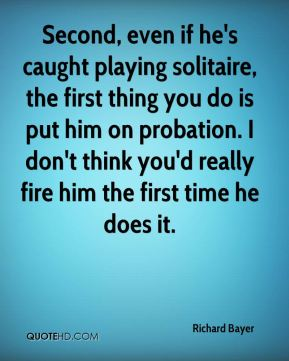 Second, even if he's caught playing solitaire, the first thing you do is put him on probation. I don't think you'd really fire him the first time he does it.
