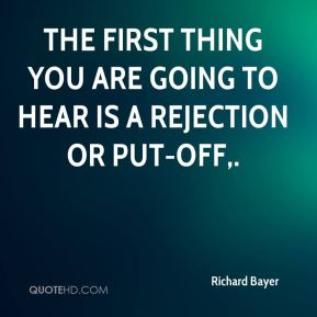 The first thing you are going to hear is a rejection or put-off.