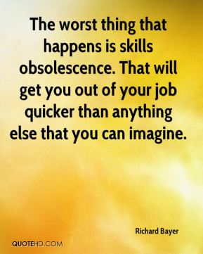 Richard Bayer  - The worst thing that happens is skills obsolescence. That will get you out of your job quicker than anything else that you can imagine.