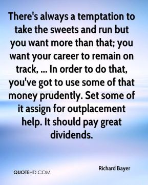 There's always a temptation to take the sweets and run but you want more than that; you want your career to remain on track, ... In order to do that, you've got to use some of that money prudently. Set some of it assign for outplacement help. It should pay great dividends.