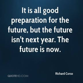 Richard Corso  - It is all good preparation for the future, but the future isn't next year. The future is now.