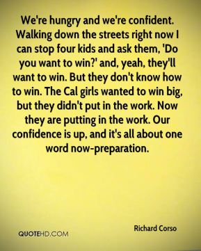 Richard Corso  - We're hungry and we're confident. Walking down the streets right now I can stop four kids and ask them, 'Do you want to win?' and, yeah, they'll want to win. But they don't know how to win. The Cal girls wanted to win big, but they didn't put in the work. Now they are putting in the work. Our confidence is up, and it's all about one word now-preparation.