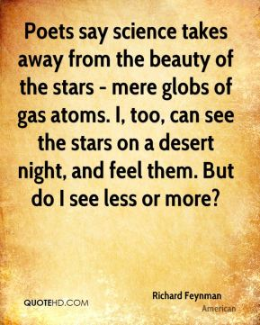 Richard Feynman  - Poets say science takes away from the beauty of the stars - mere globs of gas atoms. I, too, can see the stars on a desert night, and feel them. But do I see less or more?