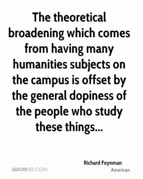 The theoretical broadening which comes from having many humanities subjects on the campus is offset by the general dopiness of the people who study these things...