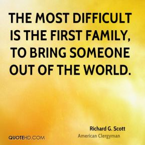 The most difficult is the first family, to bring someone out of the world.