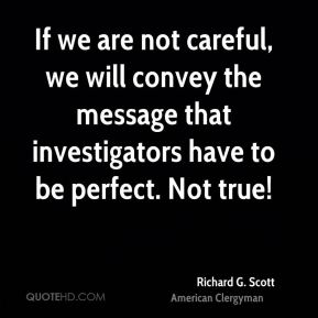 Richard G. Scott - If we are not careful, we will convey the message that investigators have to be perfect. Not true!