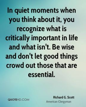 Richard G. Scott - In quiet moments when you think about it, you recognize what is critically important in life and what isn't. Be wise and don't let good things crowd out those that are essential.