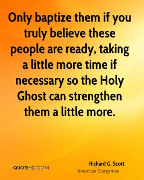 Richard G. Scott - Only baptize them if you truly believe these people are ready, taking a little more time if necessary so the Holy Ghost can strengthen them a little more.