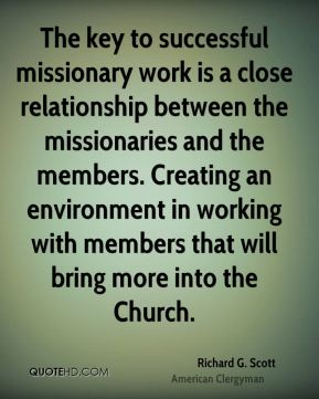 Richard G. Scott - The key to successful missionary work is a close relationship between the missionaries and the members. Creating an environment in working with members that will bring more into the Church.