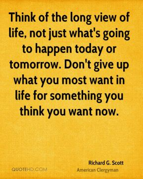 Think of the long view of life, not just what's going to happen today or tomorrow. Don't give up what you most want in life for something you think you want now.
