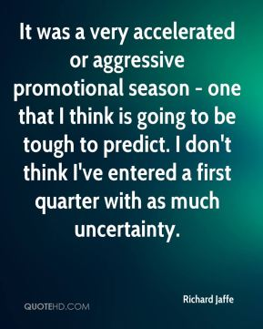 It was a very accelerated or aggressive promotional season - one that I think is going to be tough to predict. I don't think I've entered a first quarter with as much uncertainty.