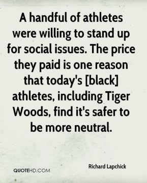 Richard Lapchick  - A handful of athletes were willing to stand up for social issues. The price they paid is one reason that today's [black] athletes, including Tiger Woods, find it's safer to be more neutral.