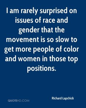 Richard Lapchick  - I am rarely surprised on issues of race and gender that the movement is so slow to get more people of color and women in those top positions.