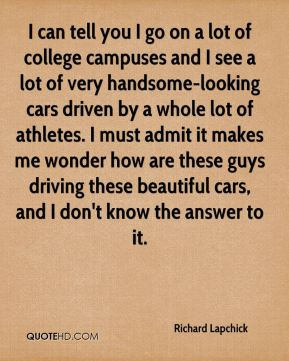Richard Lapchick  - I can tell you I go on a lot of college campuses and I see a lot of very handsome-looking cars driven by a whole lot of athletes. I must admit it makes me wonder how are these guys driving these beautiful cars, and I don't know the answer to it.