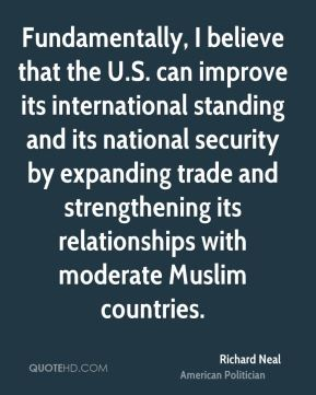 Richard Neal - Fundamentally, I believe that the U.S. can improve its international standing and its national security by expanding trade and strengthening its relationships with moderate Muslim countries.