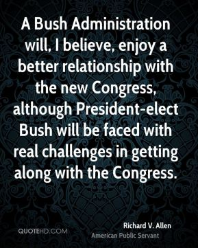 A Bush Administration will, I believe, enjoy a better relationship with the new Congress, although President-elect Bush will be faced with real challenges in getting along with the Congress.
