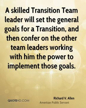 A skilled Transition Team leader will set the general goals for a Transition, and then confer on the other team leaders working with him the power to implement those goals.
