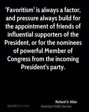 Richard V. Allen - 'Favoritism' is always a factor, and pressure always build for the appointment of friends of influential supporters of the President, or for the nominees of powerful Member of Congress from the incoming President's party.