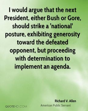 I would argue that the next President, either Bush or Gore, should strike a 'national' posture, exhibiting generosity toward the defeated opponent, but proceeding with determination to implement an agenda.