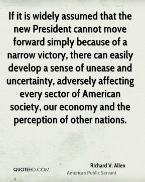 Richard V. Allen - If it is widely assumed that the new President cannot move forward simply because of a narrow victory, there can easily develop a sense of unease and uncertainty, adversely affecting every sector of American society, our economy and the perception of other nations.