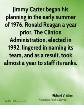 Jimmy Carter began his planning in the early summer of 1976, Ronald Reagan a year prior. The Clinton Administration, elected in 1992, lingered in naming its team, and as a result, took almost a year to staff its ranks.