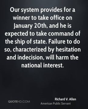 Our system provides for a winner to take office on January 20th, and he is expected to take command of the ship of state. Failure to do so, characterized by hesitation and indecision, will harm the national interest.