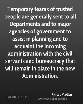 Temporary teams of trusted people are generally sent to all Departments and to major agencies of government to assist in planning and to acquaint the incoming administration with the civil servants and bureaucracy that will remain in place in the new Administration.