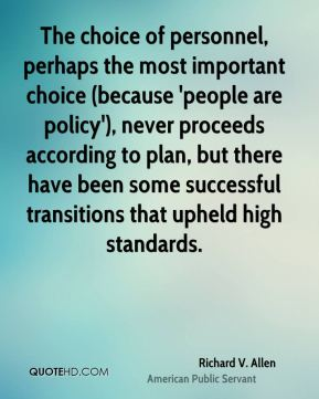 Richard V. Allen - The choice of personnel, perhaps the most important choice (because 'people are policy'), never proceeds according to plan, but there have been some successful transitions that upheld high standards.