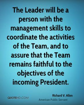 The Leader will be a person with the management skills to coordinate the activities of the Team, and to assure that the Team remains faithful to the objectives of the incoming President.