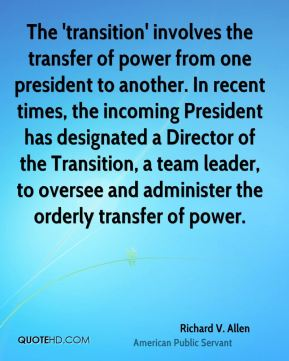 Richard V. Allen - The 'transition' involves the transfer of power from one president to another. In recent times, the incoming President has designated a Director of the Transition, a team leader, to oversee and administer the orderly transfer of power.