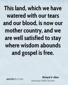 Richard V. Allen - This land, which we have watered with our tears and our blood, is now our mother country, and we are well satisfied to stay where wisdom abounds and gospel is free.