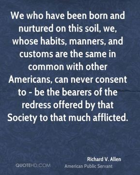 We who have been born and nurtured on this soil, we, whose habits, manners, and customs are the same in common with other Americans, can never consent to - be the bearers of the redress offered by that Society to that much afflicted.