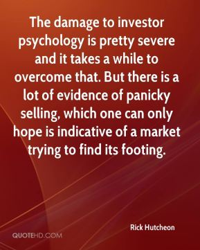 Rick Hutcheon  - The damage to investor psychology is pretty severe and it takes a while to overcome that. But there is a lot of evidence of panicky selling, which one can only hope is indicative of a market trying to find its footing.