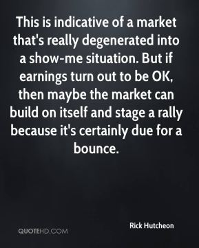 Rick Hutcheon  - This is indicative of a market that's really degenerated into a show-me situation. But if earnings turn out to be OK, then maybe the market can build on itself and stage a rally because it's certainly due for a bounce.