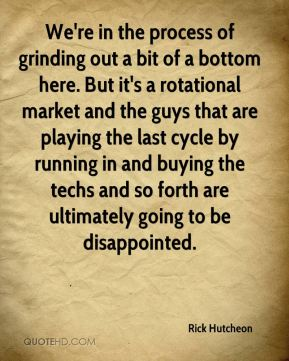 Rick Hutcheon  - We're in the process of grinding out a bit of a bottom here. But it's a rotational market and the guys that are playing the last cycle by running in and buying the techs and so forth are ultimately going to be disappointed.