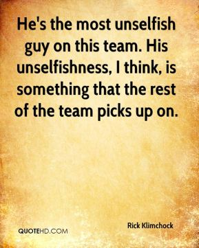 Rick Klimchock  - He's the most unselfish guy on this team. His unselfishness, I think, is something that the rest of the team picks up on.