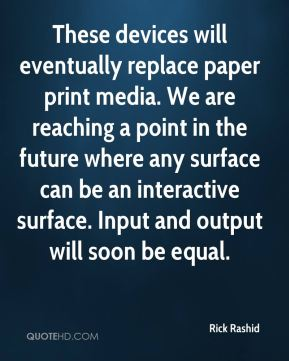 These devices will eventually replace paper print media. We are reaching a point in the future where any surface can be an interactive surface. Input and output will soon be equal.