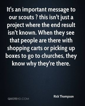 Rick Thompson  - It's an important message to our scouts ? this isn't just a project where the end result isn't known. When they see that people are there with shopping carts or picking up boxes to go to churches, they know why they're there.