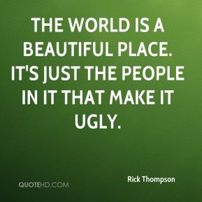 Rick Thompson  - The world is a beautiful place. It's just the people in it that make it ugly.