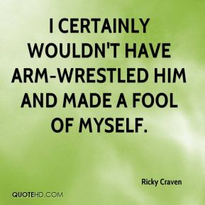 Ricky Craven  - I certainly wouldn't have arm-wrestled him and made a fool of myself.