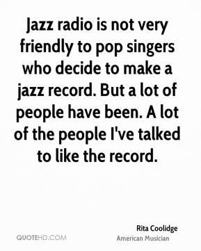 Rita Coolidge - Jazz radio is not very friendly to pop singers who decide to make a jazz record. But a lot of people have been. A lot of the people I've talked to like the record.