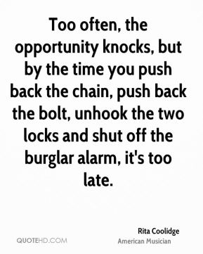 Rita Coolidge - Too often, the opportunity knocks, but by the time you push back the chain, push back the bolt, unhook the two locks and shut off the burglar alarm, it's too late.