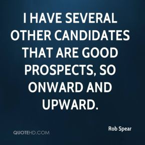 Rob Spear  - I have several other candidates that are good prospects, so onward and upward.
