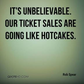 Rob Spear  - It's unbelievable. Our ticket sales are going like hotcakes.