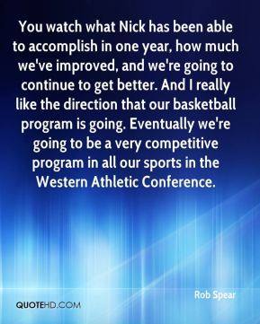 Rob Spear  - You watch what Nick has been able to accomplish in one year, how much we've improved, and we're going to continue to get better. And I really like the direction that our basketball program is going. Eventually we're going to be a very competitive program in all our sports in the Western Athletic Conference.