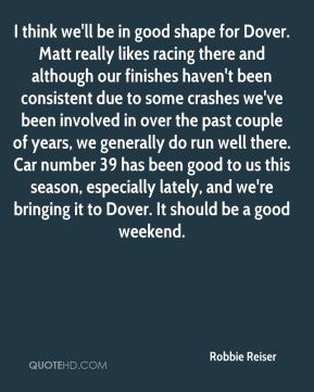 Robbie Reiser  - I think we'll be in good shape for Dover. Matt really likes racing there and although our finishes haven't been consistent due to some crashes we've been involved in over the past couple of years, we generally do run well there. Car number 39 has been good to us this season, especially lately, and we're bringing it to Dover. It should be a good weekend.