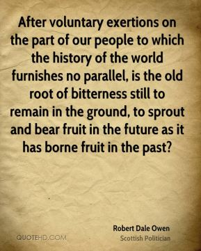 Robert Dale Owen - After voluntary exertions on the part of our people to which the history of the world furnishes no parallel, is the old root of bitterness still to remain in the ground, to sprout and bear fruit in the future as it has borne fruit in the past?